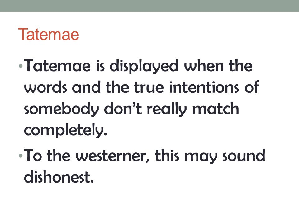 Tatemae Tatemae is displayed when the words and the true intentions of somebody don't really match completely. To the westerner, this may sound dishon