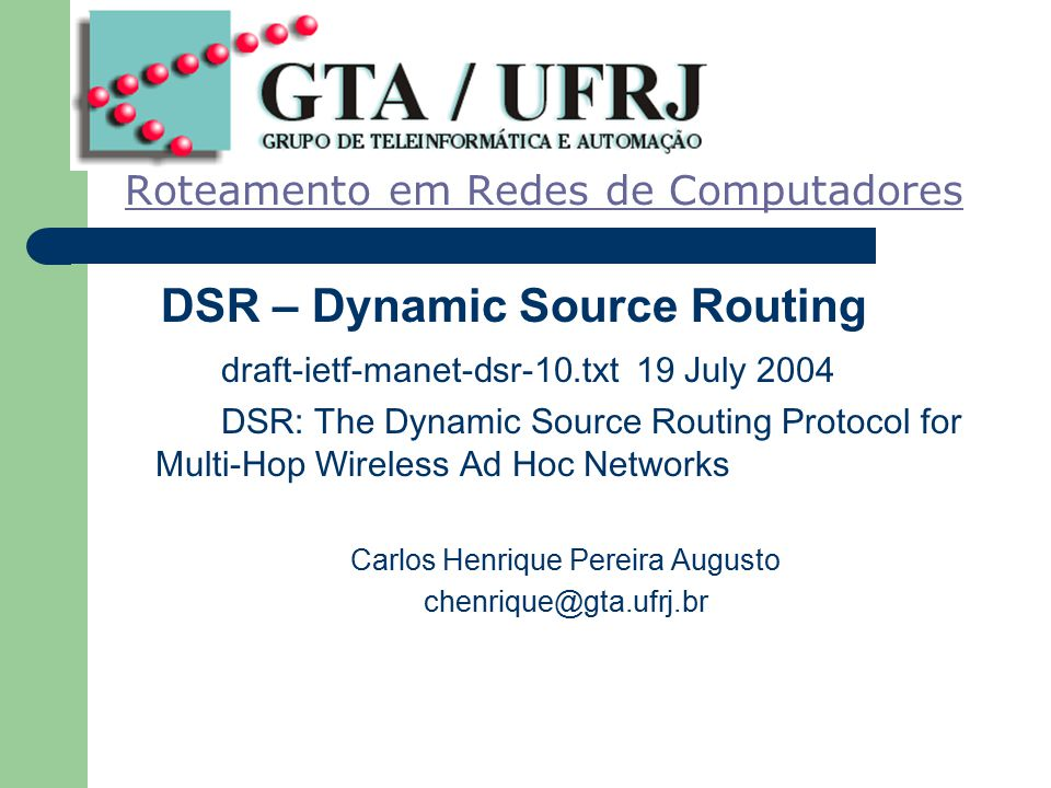 Roteamento em Redes de Computadores DSR – Dynamic Source Routing draft-ietf-manet-dsr-10.txt 19 July 2004 DSR: The Dynamic Source Routing Protocol for Multi-Hop Wireless Ad Hoc Networks Carlos Henrique Pereira Augusto chenrique@gta.ufrj.br