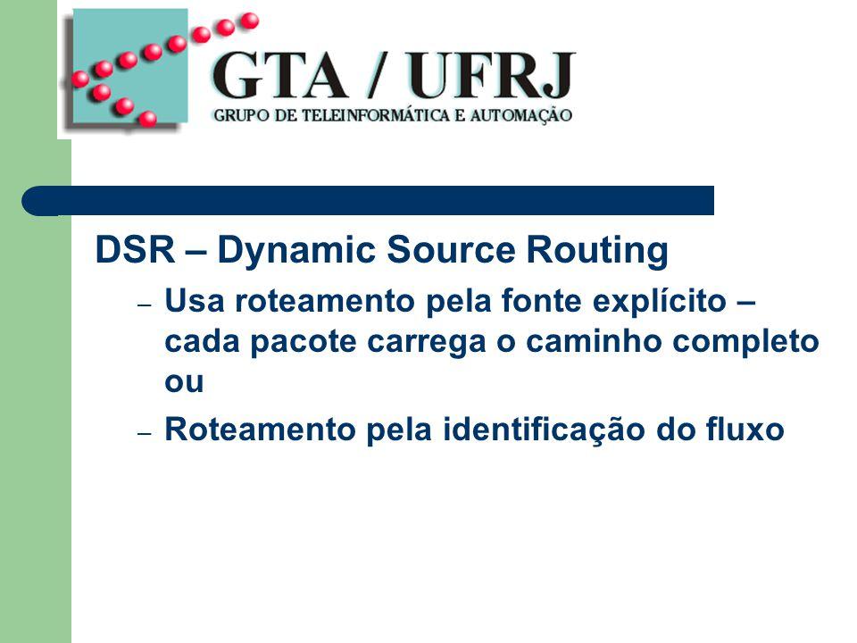 DSR – Dynamic Source Routing – Usa roteamento pela fonte explícito – cada pacote carrega o caminho completo ou – Roteamento pela identificação do fluxo