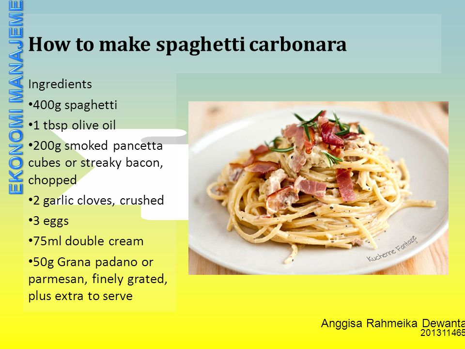 Anggisa Rahmeika Dewantari 201311465 How to make spaghetti carbonara Ingredients 400g spaghetti 1 tbsp olive oil 200g smoked pancetta cubes or streaky bacon, chopped 2 garlic cloves, crushed 3 eggs 75ml double cream 50g Grana padano or parmesan, finely grated, plus extra to serve
