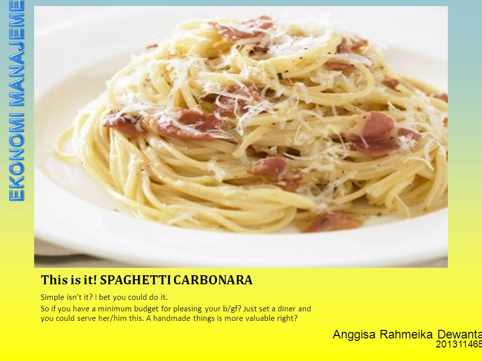 Anggisa Rahmeika Dewantari 201311465 This is it. SPAGHETTI CARBONARA Simple isn't it.
