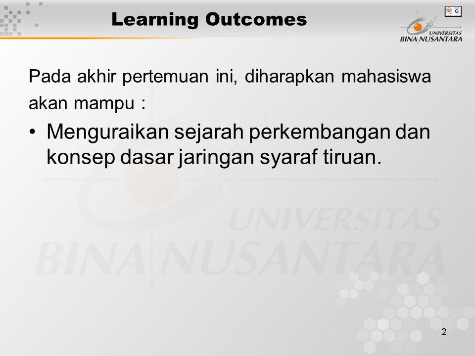 2 Learning Outcomes Pada akhir pertemuan ini, diharapkan mahasiswa akan mampu : Menguraikan sejarah perkembangan dan konsep dasar jaringan syaraf tiruan.