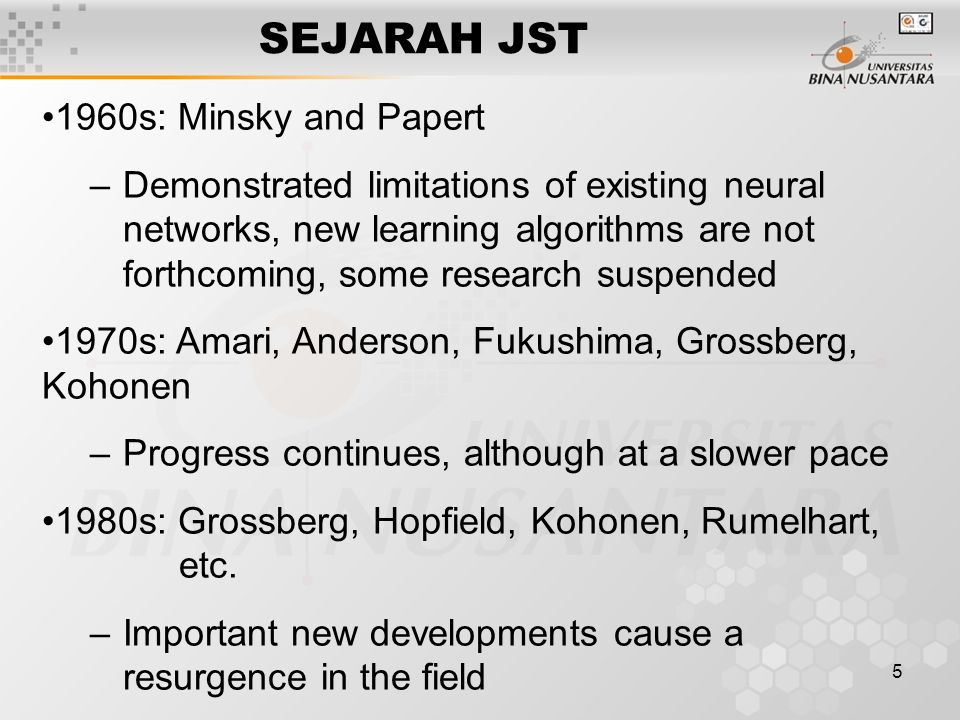 5 SEJARAH JST 1960s: Minsky and Papert –Demonstrated limitations of existing neural networks, new learning algorithms are not forthcoming, some research suspended 1970s: Amari, Anderson, Fukushima, Grossberg, Kohonen –Progress continues, although at a slower pace 1980s: Grossberg, Hopfield, Kohonen, Rumelhart, etc.