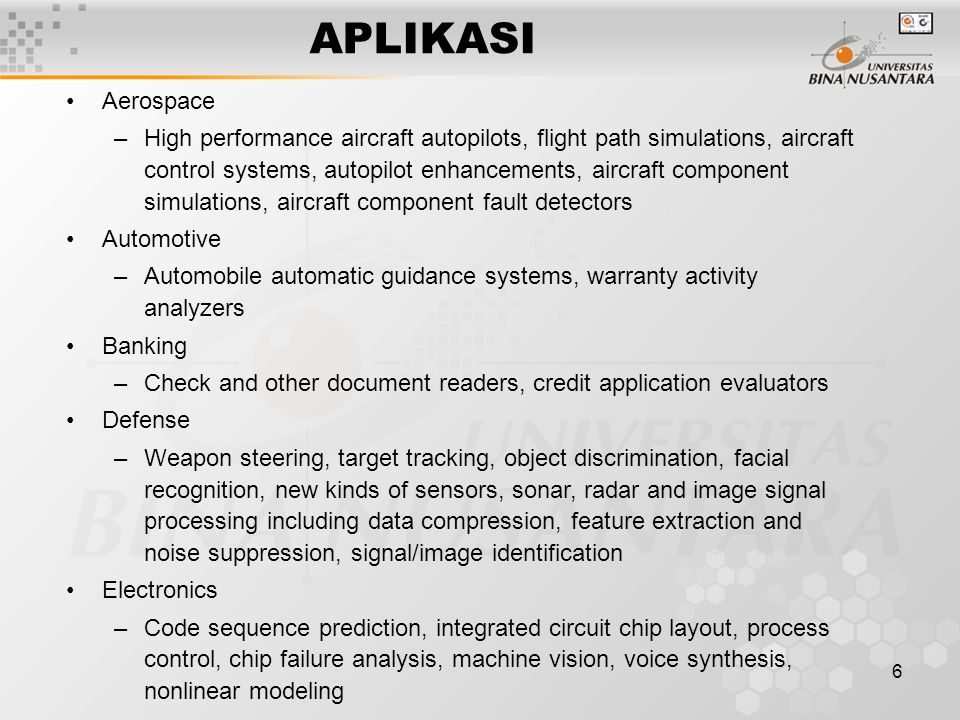 6 APLIKASI Aerospace –High performance aircraft autopilots, flight path simulations, aircraft control systems, autopilot enhancements, aircraft component simulations, aircraft component fault detectors Automotive –Automobile automatic guidance systems, warranty activity analyzers Banking –Check and other document readers, credit application evaluators Defense –Weapon steering, target tracking, object discrimination, facial recognition, new kinds of sensors, sonar, radar and image signal processing including data compression, feature extraction and noise suppression, signal/image identification Electronics –Code sequence prediction, integrated circuit chip layout, process control, chip failure analysis, machine vision, voice synthesis, nonlinear modeling