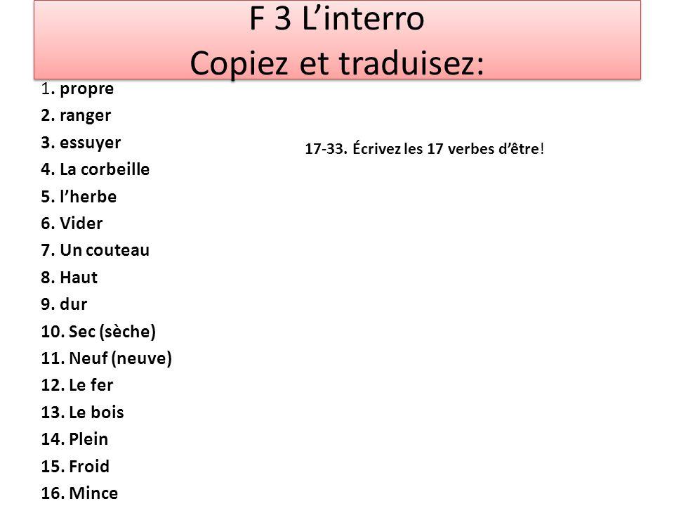 F 3 L'interro Copiez et traduisez: 1. propre 2. ranger 3. essuyer 4. La corbeille 5. l'herbe 6. Vider 7. Un couteau 8. Haut 9. dur 10. Sec (sèche) 11.