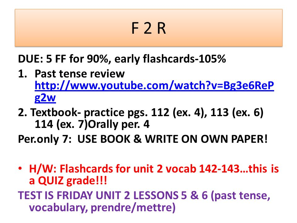 F 2 R DUE: 5 FF for 90%, early flashcards-105% 1.Past tense review http://www.youtube.com/watch v=Bg3e6ReP g2w http://www.youtube.com/watch v=Bg3e6ReP g2w 2.