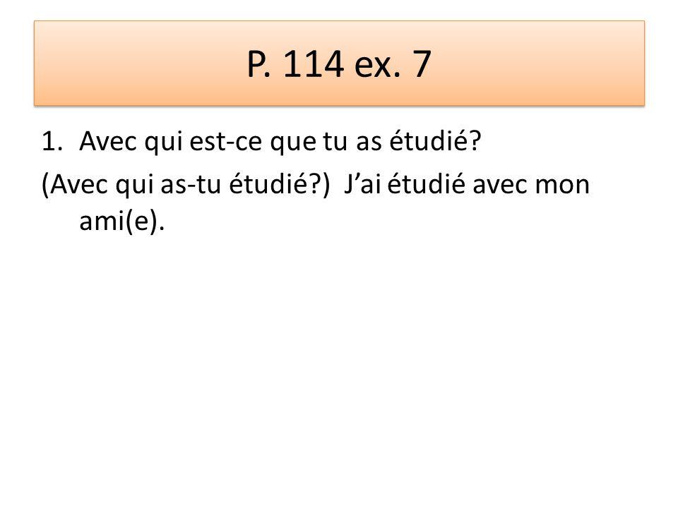 P. 114 ex. 7 1.Avec qui est-ce que tu as étudié? (Avec qui as-tu étudié?) J'ai étudié avec mon ami(e).
