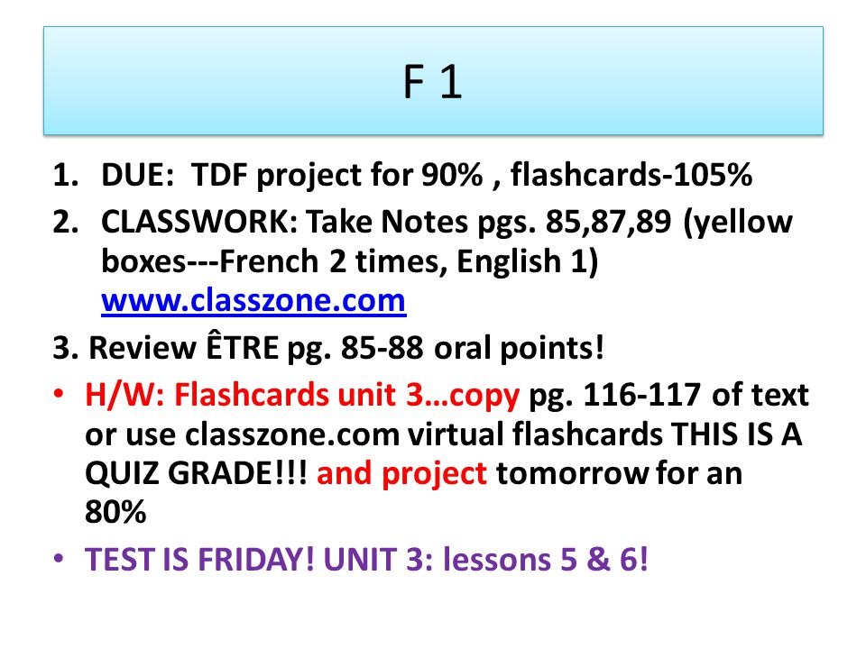 F 1 1.DUE: TDF project for 90%, flashcards-105% 2.CLASSWORK: Take Notes pgs.