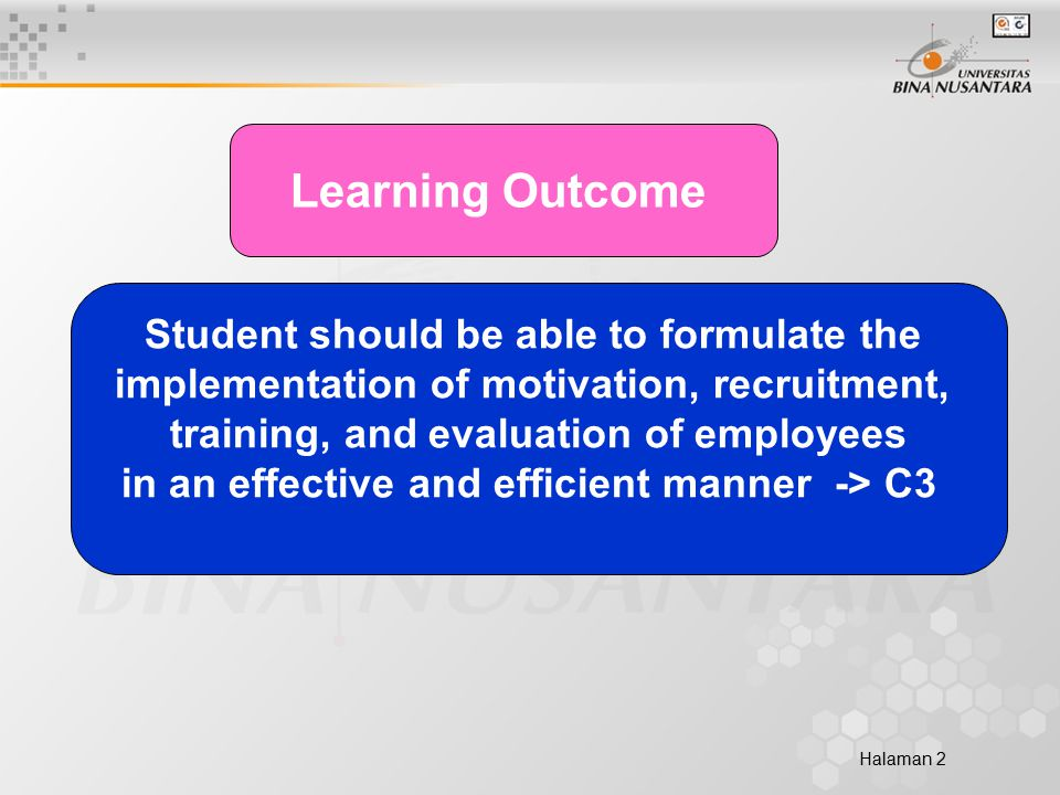 Halaman 2 Learning Outcome Student should be able to formulate the implementation of motivation, recruitment, training, and evaluation of employees in an effective and efficient manner -> C3