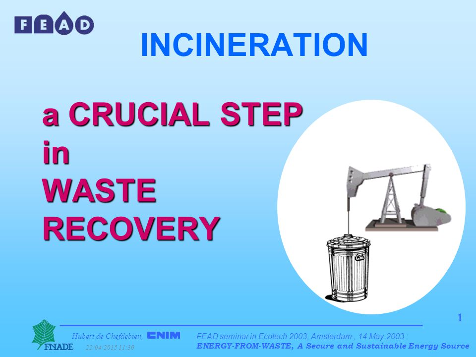 Hubert de Chefdebien, 22/04/2015 11:31 FEAD seminar in Ecotech 2003, Amsterdam, 14 May 2003 : ENERGY-FROM-WASTE, A Secure and Sustainable Energy Source 22 Self sustaining combustion lWhat quantity of energy is needed to burn 1 ton of household waste .