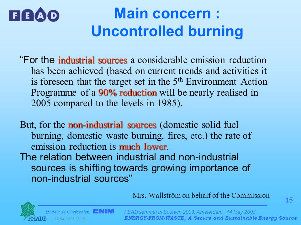 Hubert de Chefdebien, 22/04/2015 11:31 FEAD seminar in Ecotech 2003, Amsterdam, 14 May 2003 : ENERGY-FROM-WASTE, A Secure and Sustainable Energy Source 15 Main concern : Uncontrolled burning industrial sources 90% reduction For the industrial sources a considerable emission reduction has been achieved (based on current trends and activities it is foreseen that the target set in the 5 th Environment Action Programme of a 90% reduction will be nearly realised in 2005 compared to the levels in 1985).
