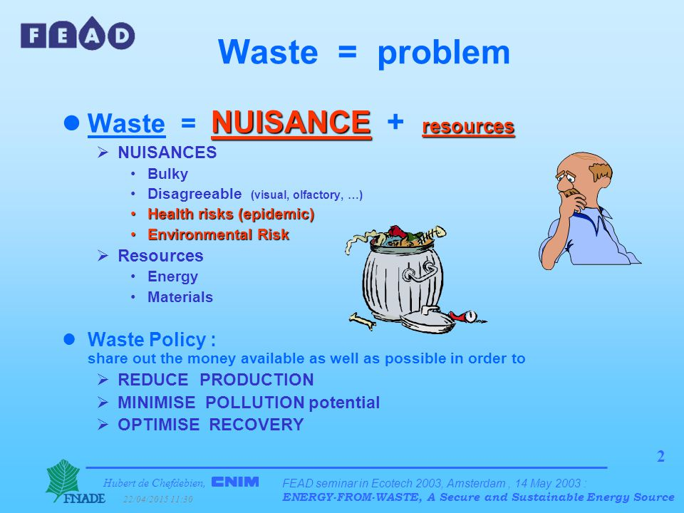 Hubert de Chefdebien, 22/04/2015 11:31 FEAD seminar in Ecotech 2003, Amsterdam, 14 May 2003 : ENERGY-FROM-WASTE, A Secure and Sustainable Energy Source 2 Waste = problem NUISANCE resources lWaste = NUISANCE + resources  NUISANCES Bulky Disagreeable (visual, olfactory, …) Health risks (epidemic)Health risks (epidemic) Environmental RiskEnvironmental Risk  Resources Energy Materials lWaste Policy : share out the money available as well as possible in order to  REDUCE PRODUCTION  MINIMISE POLLUTION potential  OPTIMISE RECOVERY