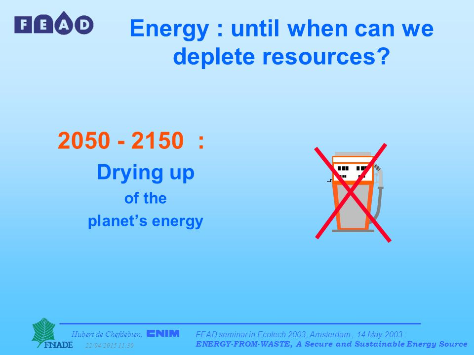 Hubert de Chefdebien, 22/04/2015 11:31 FEAD seminar in Ecotech 2003, Amsterdam, 14 May 2003 : ENERGY-FROM-WASTE, A Secure and Sustainable Energy Source Energy : until when can we deplete resources.