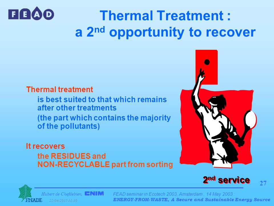 Hubert de Chefdebien, 22/04/2015 11:31 FEAD seminar in Ecotech 2003, Amsterdam, 14 May 2003 : ENERGY-FROM-WASTE, A Secure and Sustainable Energy Source 27 Thermal Treatment : a 2 nd opportunity to recover Thermal treatment is best suited to that which remains after other treatments (the part which contains the majority of the pollutants) It recovers the RESIDUES and NON-RECYCLABLE part from sorting 2 nd service
