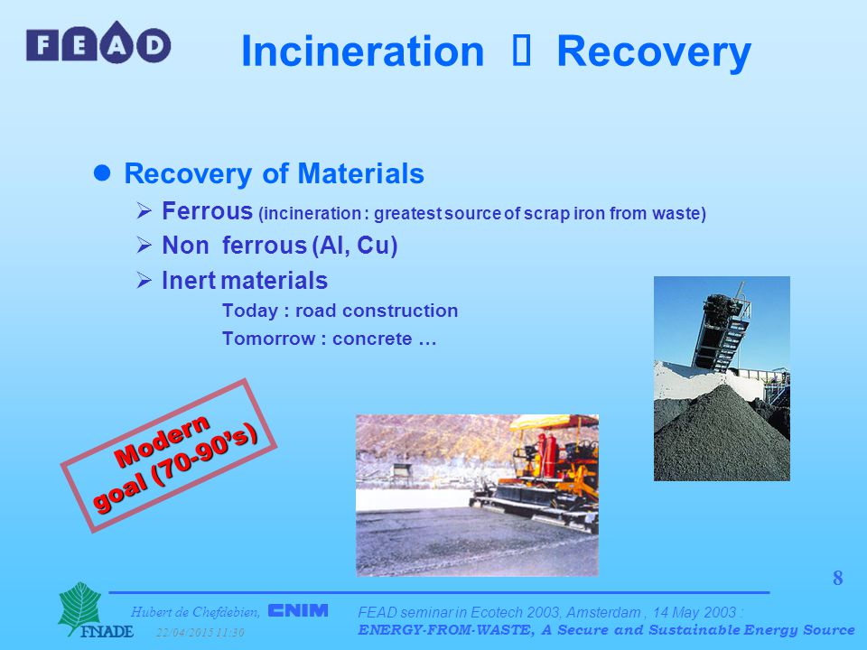 Hubert de Chefdebien, 22/04/2015 11:31 FEAD seminar in Ecotech 2003, Amsterdam, 14 May 2003 : ENERGY-FROM-WASTE, A Secure and Sustainable Energy Source 9 Incineration  Recovery lGeneration of energy + Economy of financial resources + Economy of the planet's resources + Pollution avoided (greenhouse effect, SOx, …) Modern goal (70-90's)
