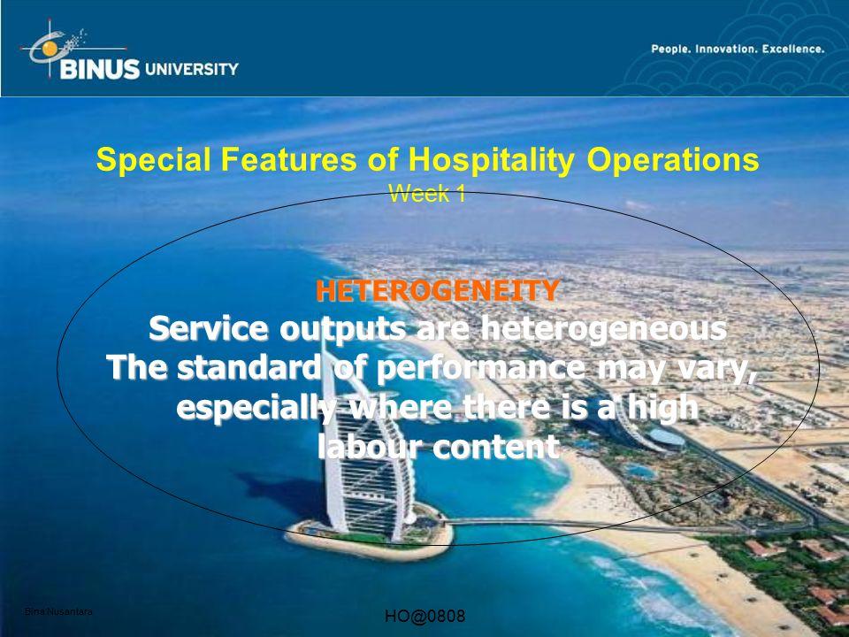 Bina Nusantara HO@0808 Special Features of Hospitality Operations Week 1 HETEROGENEITY Service outputs are heterogeneous The standard of performance m