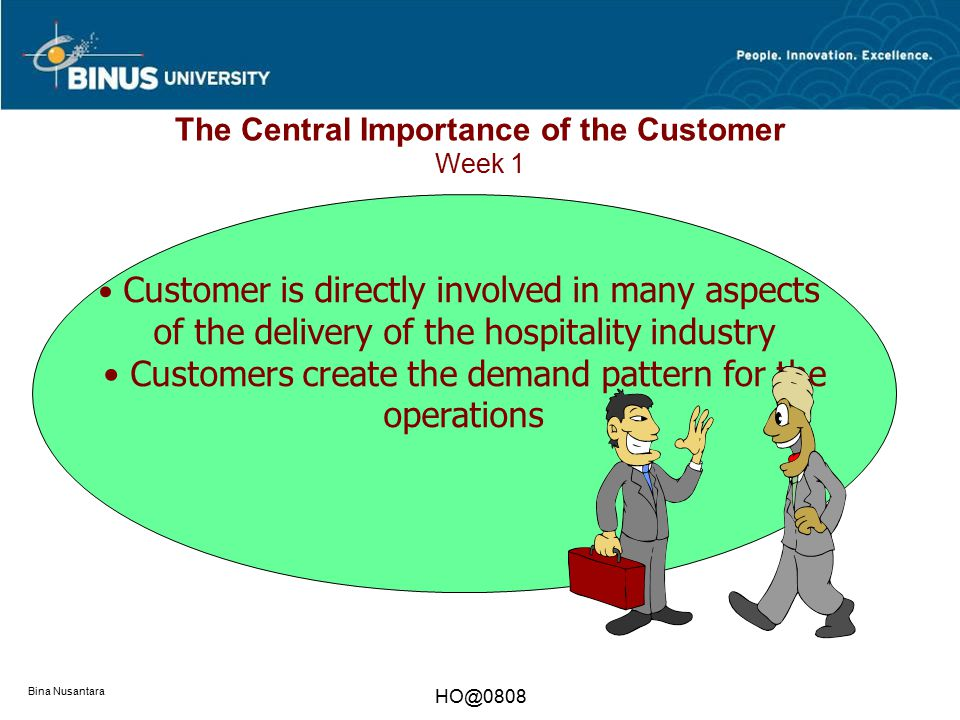 Bina Nusantara HO@0808 The Central Importance of the Customer Week 1 Customer is directly involved in many aspects of the delivery of the hospitality