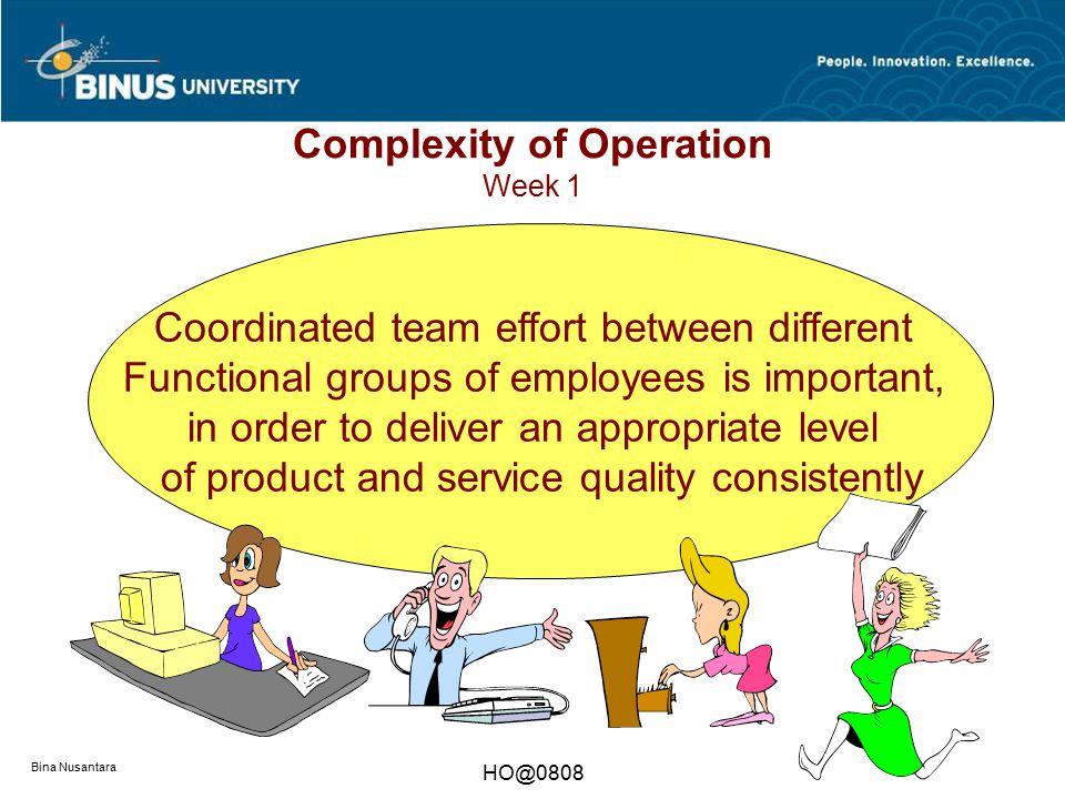 Bina Nusantara HO@0808 Complexity of Operation Week 1 Coordinated team effort between different Functional groups of employees is important, in order