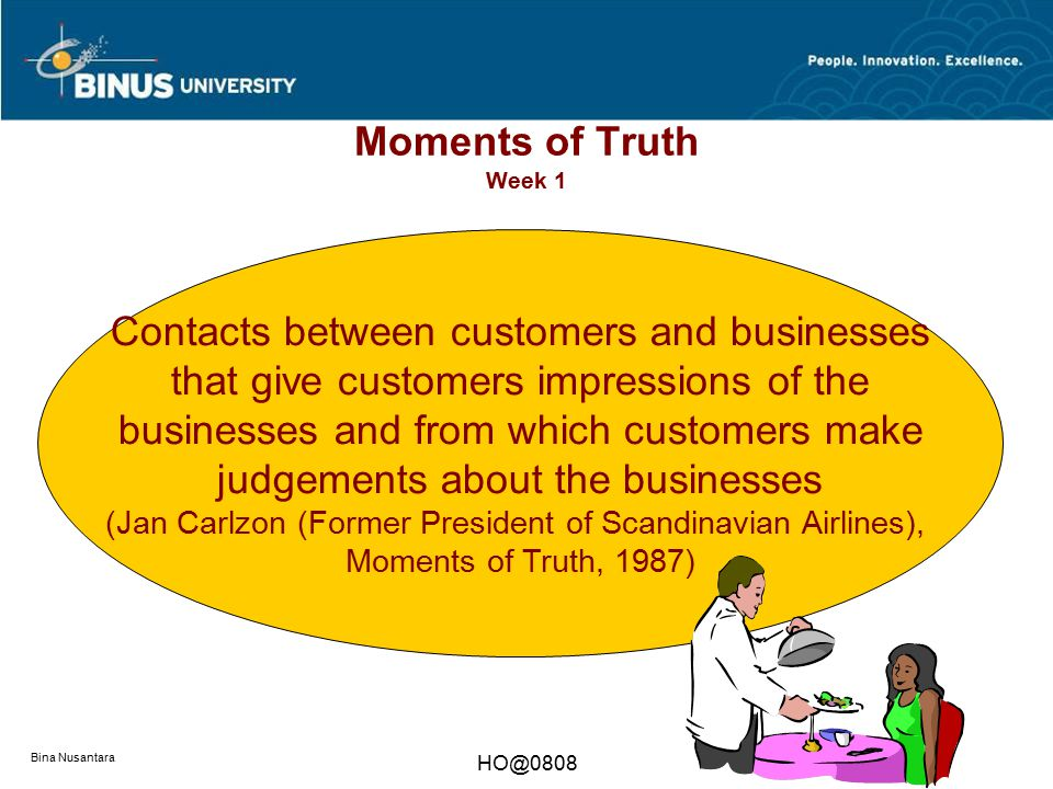 Bina Nusantara HO@0808 Moments of Truth Week 1 Contacts between customers and businesses that give customers impressions of the businesses and from wh