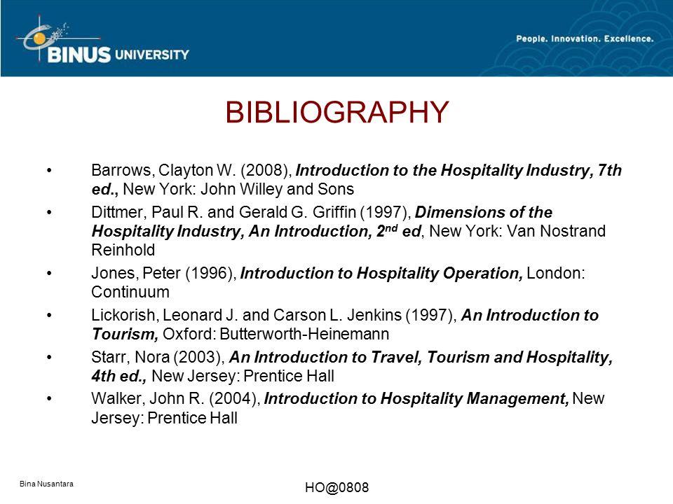 Bina Nusantara HO@0808 BIBLIOGRAPHY Barrows, Clayton W. (2008), Introduction to the Hospitality Industry, 7th ed., New York: John Willey and Sons Ditt