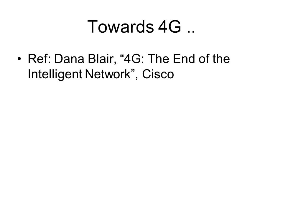 Towards 4G.. Ref: Dana Blair, 4G: The End of the Intelligent Network , Cisco