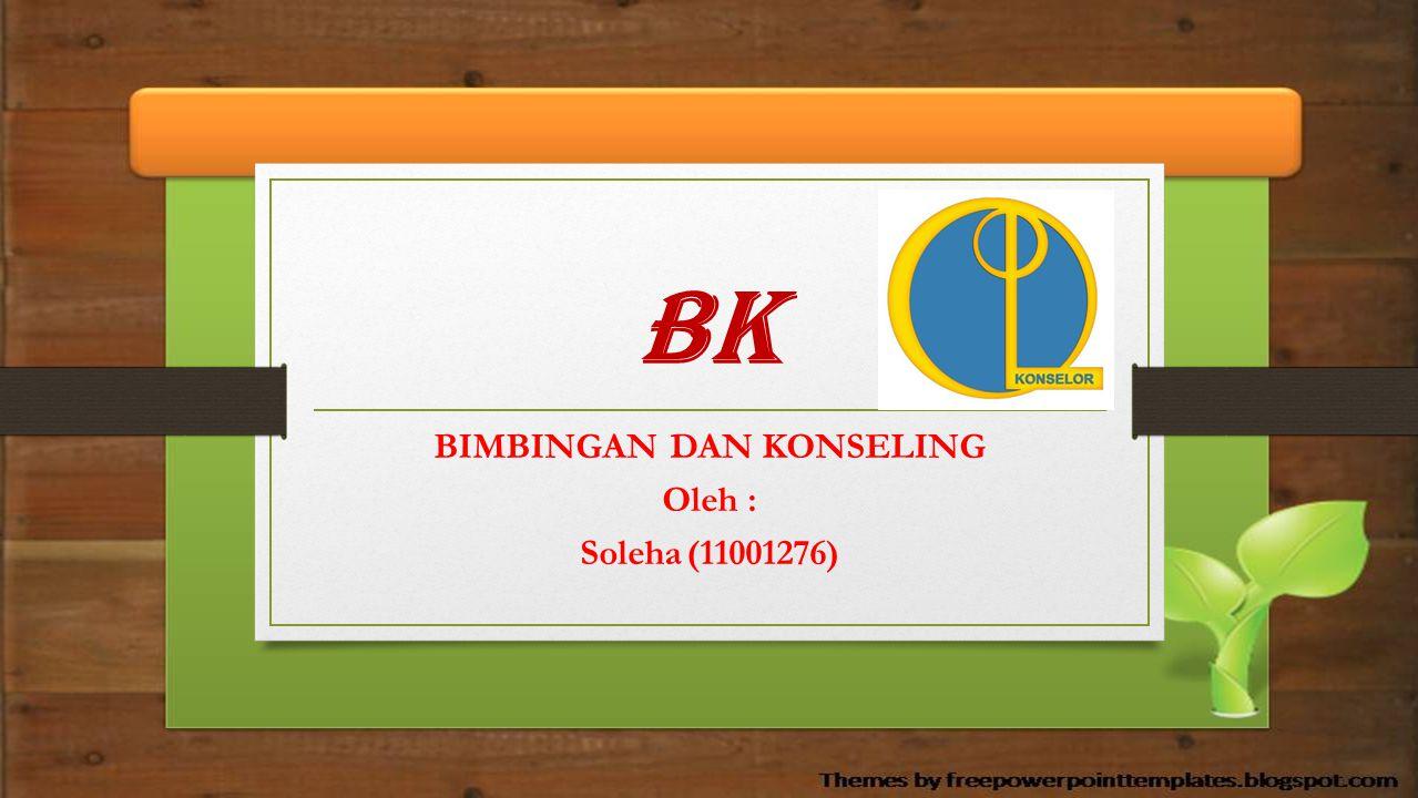 BK BIMBINGAN DAN KONSELING Oleh : Soleha(11001276)