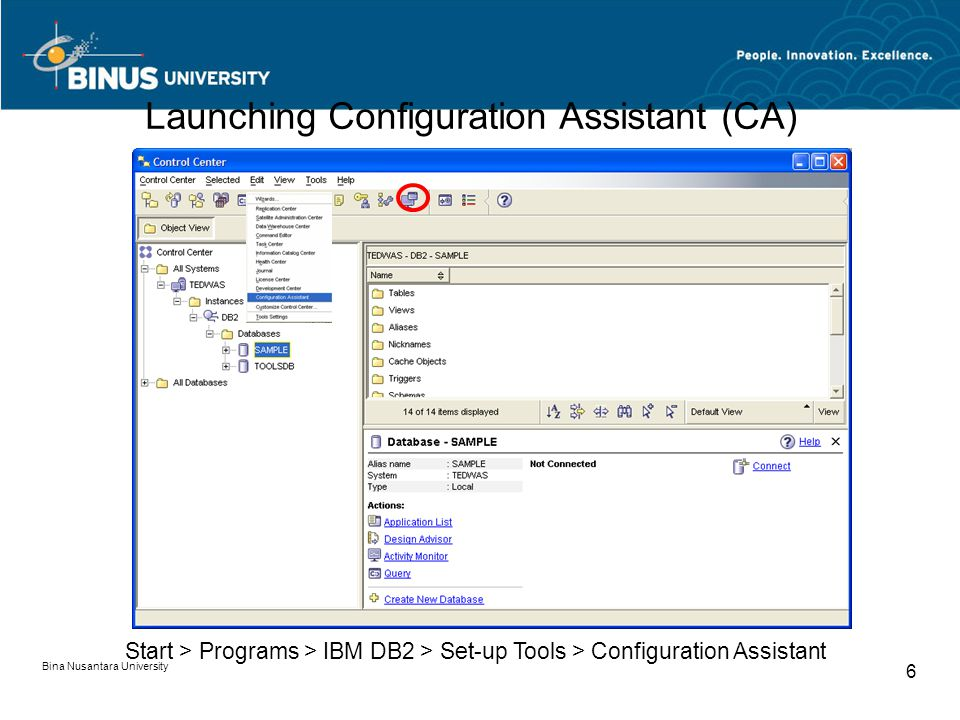 Bina Nusantara University 6 Start > Programs > IBM DB2 > Set-up Tools > Configuration Assistant Launching Configuration Assistant (CA)