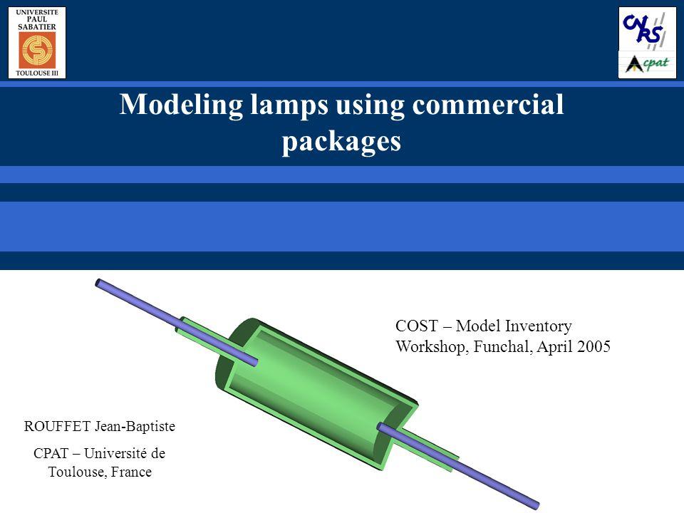 Modeling lamps using commercial packages ROUFFET Jean-Baptiste CPAT – Université de Toulouse, France COST – Model Inventory Workshop, Funchal, April 2005