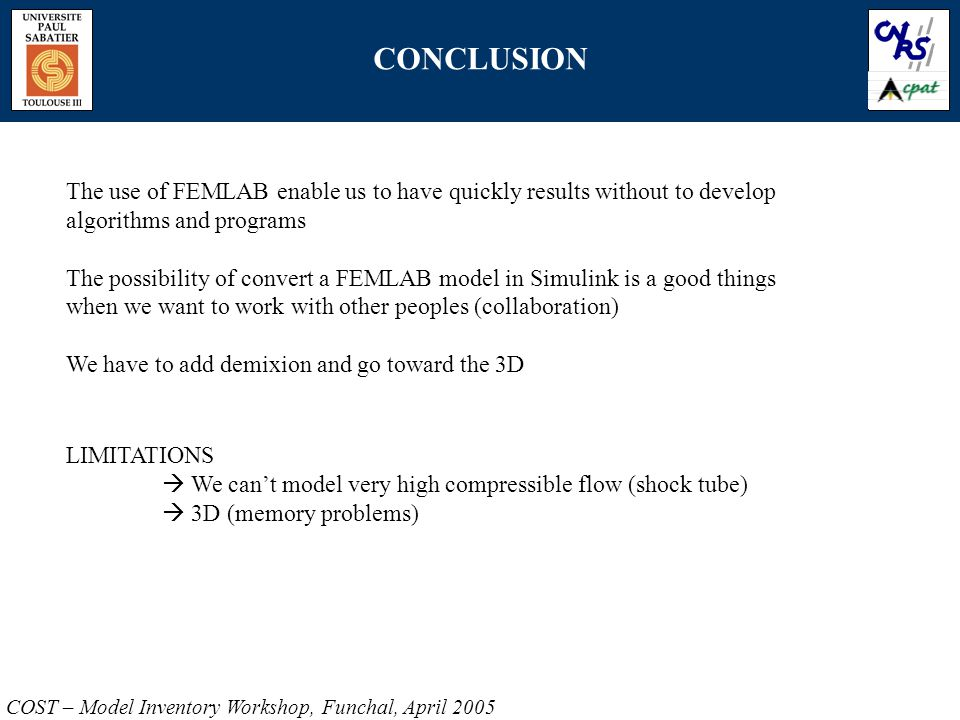 CONCLUSION COST – Model Inventory Workshop, Funchal, April 2005 The use of FEMLAB enable us to have quickly results without to develop algorithms and programs The possibility of convert a FEMLAB model in Simulink is a good things when we want to work with other peoples (collaboration) We have to add demixion and go toward the 3D LIMITATIONS  We can't model very high compressible flow (shock tube)  3D (memory problems)
