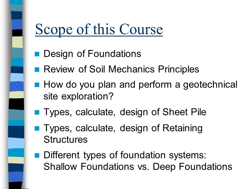 Scope of this Course Design of Foundations Review of Soil Mechanics Principles How do you plan and perform a geotechnical site exploration.