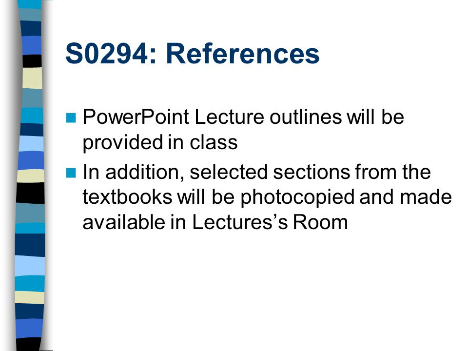 S0294: References PowerPoint Lecture outlines will be provided in class In addition, selected sections from the textbooks will be photocopied and made available in Lectures's Room