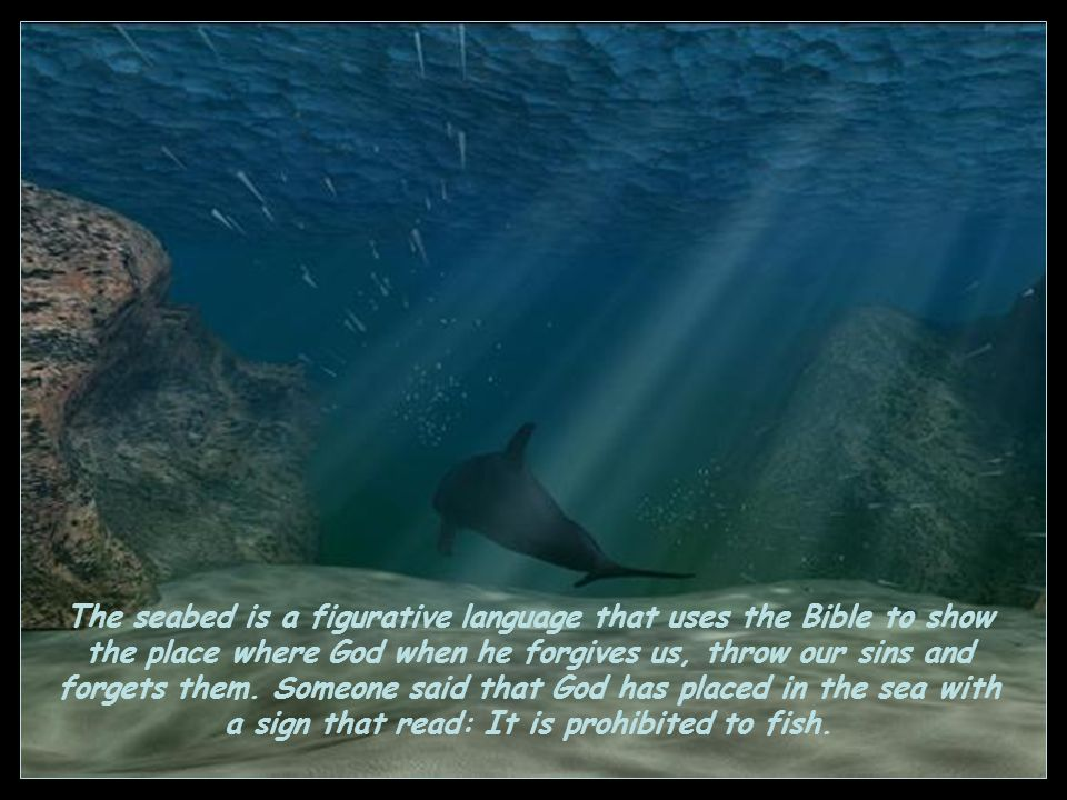The seabed is a figurative language that uses the Bible to show the place where God when he forgives us, throw our sins and forgets them.