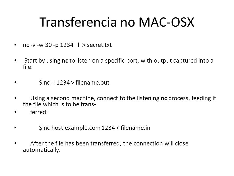 Transferencia no MAC-OSX nc -v -w 30 -p 1234 –l > secret.txt Start by using nc to listen on a specific port, with output captured into a file: $ nc -l 1234 > filename.out Using a second machine, connect to the listening nc process, feeding it the file which is to be trans- ferred: $ nc host.example.com 1234 < filename.in After the file has been transferred, the connection will close automatically.