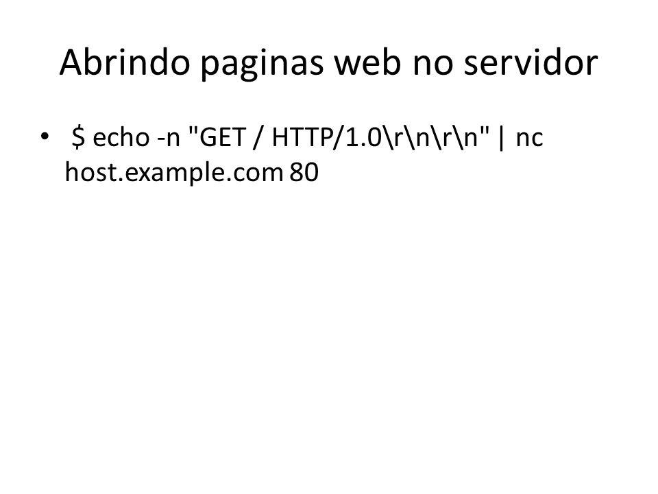 Abrindo paginas web no servidor $ echo -n GET / HTTP/1.0\r\n\r\n   nc host.example.com 80