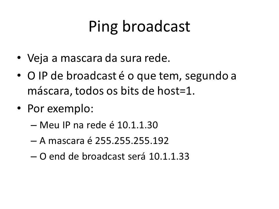 Ping broadcast Veja a mascara da sura rede. O IP de broadcast é o que tem, segundo a máscara, todos os bits de host=1. Por exemplo: – Meu IP na rede é