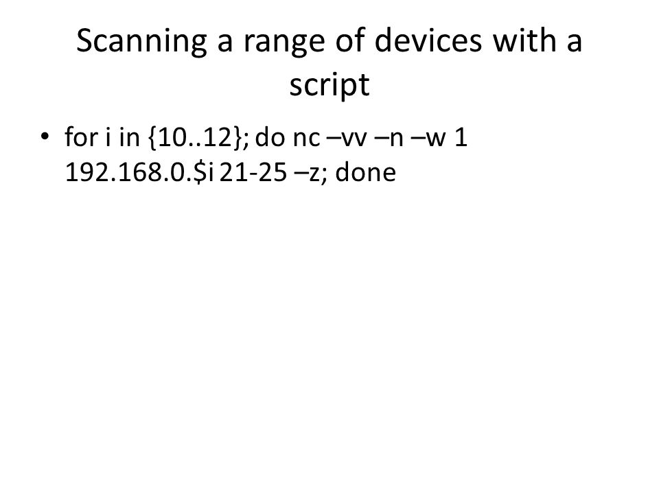 Scanning a range of devices with a script for i in {10..12}; do nc –vv –n –w 1 192.168.0.$i 21-25 –z; done