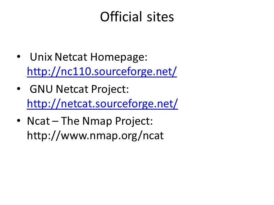 Official sites Unix Netcat Homepage: http://nc110.sourceforge.net/ http://nc110.sourceforge.net/ GNU Netcat Project: http://netcat.sourceforge.net/ http://netcat.sourceforge.net/ Ncat – The Nmap Project: http://www.nmap.org/ncat