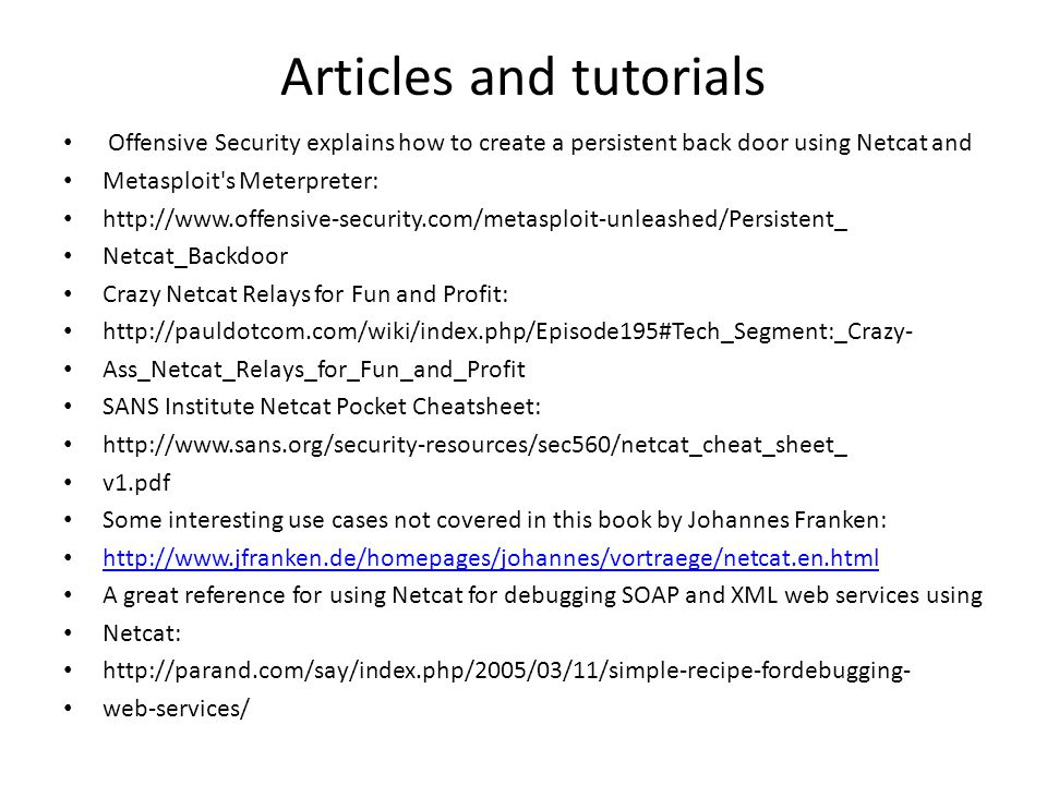 Articles and tutorials Offensive Security explains how to create a persistent back door using Netcat and Metasploit s Meterpreter: http://www.offensive-security.com/metasploit-unleashed/Persistent_ Netcat_Backdoor Crazy Netcat Relays for Fun and Profit: http://pauldotcom.com/wiki/index.php/Episode195#Tech_Segment:_Crazy- Ass_Netcat_Relays_for_Fun_and_Profit SANS Institute Netcat Pocket Cheatsheet: http://www.sans.org/security-resources/sec560/netcat_cheat_sheet_ v1.pdf Some interesting use cases not covered in this book by Johannes Franken: http://www.jfranken.de/homepages/johannes/vortraege/netcat.en.html A great reference for using Netcat for debugging SOAP and XML web services using Netcat: http://parand.com/say/index.php/2005/03/11/simple-recipe-fordebugging- web-services/