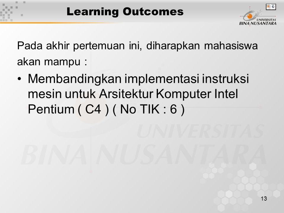 13 Learning Outcomes Pada akhir pertemuan ini, diharapkan mahasiswa akan mampu : Membandingkan implementasi instruksi mesin untuk Arsitektur Komputer Intel Pentium ( C4 ) ( No TIK : 6 )