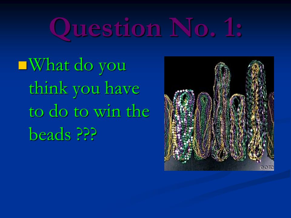 Question No. 1: What do you think you have to do to win the beads ??? What do you think you have to do to win the beads ???