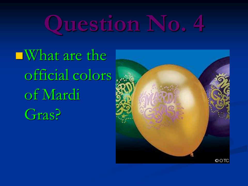 Question No. 4 What are the official colors of Mardi Gras? What are the official colors of Mardi Gras?