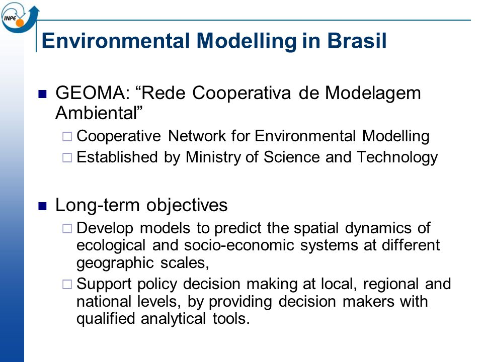 Environmental Modelling in Brasil GEOMA: Rede Cooperativa de Modelagem Ambiental  Cooperative Network for Environmental Modelling  Established by Ministry of Science and Technology Long-term objectives  Develop models to predict the spatial dynamics of ecological and socio-economic systems at different geographic scales,  Support policy decision making at local, regional and national levels, by providing decision makers with qualified analytical tools.