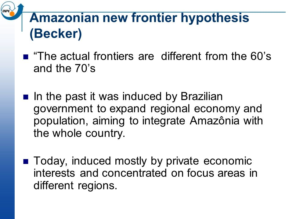 Amazonian new frontier hypothesis (Becker) The actual frontiers are different from the 60's and the 70's In the past it was induced by Brazilian government to expand regional economy and population, aiming to integrate Amazônia with the whole country.