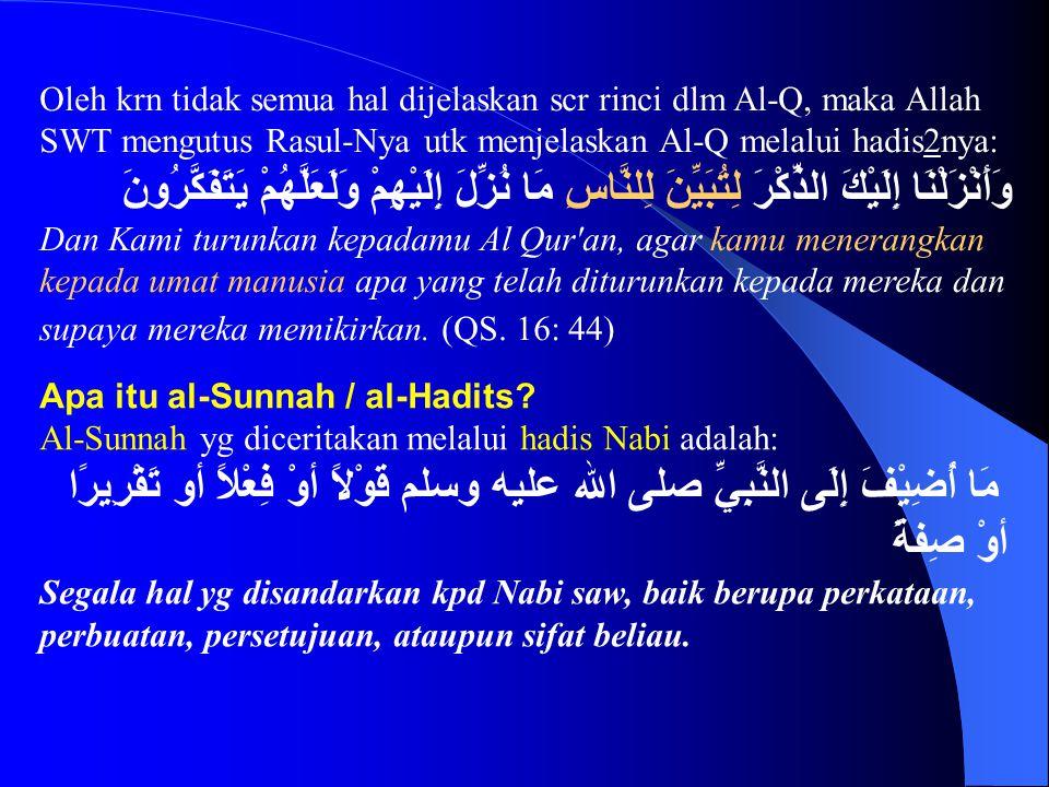 Oleh krn tidak semua hal dijelaskan scr rinci dlm Al-Q, maka Allah SWT mengutus Rasul-Nya utk menjelaskan Al-Q melalui hadis2nya: وَأَنْزَلْنَا إِلَيْكَ الذِّكْرَ لِتُبَيِّنَ لِلنَّاسِ مَا نُزِّلَ إِلَيْهِمْ وَلَعَلَّهُمْ يَتَفَكَّرُونَ Dan Kami turunkan kepadamu Al Qur an, agar kamu menerangkan kepada umat manusia apa yang telah diturunkan kepada mereka dan supaya mereka memikirkan.