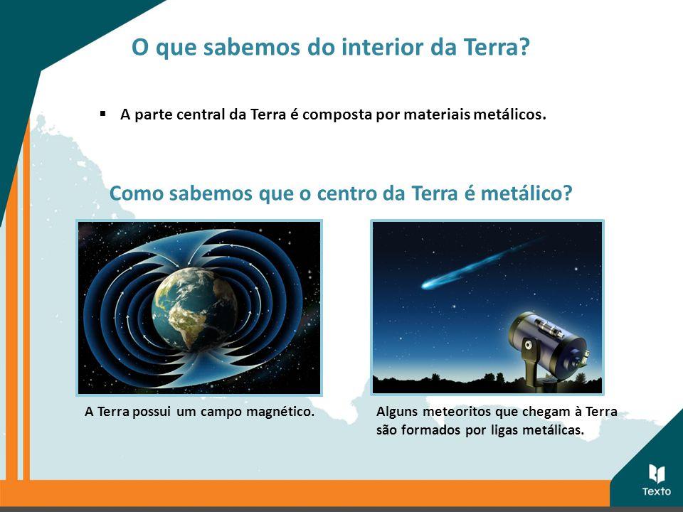  A parte central da Terra é composta por materiais metálicos. Como sabemos que o centro da Terra é metálico? A Terra possui um campo magnético.Alguns