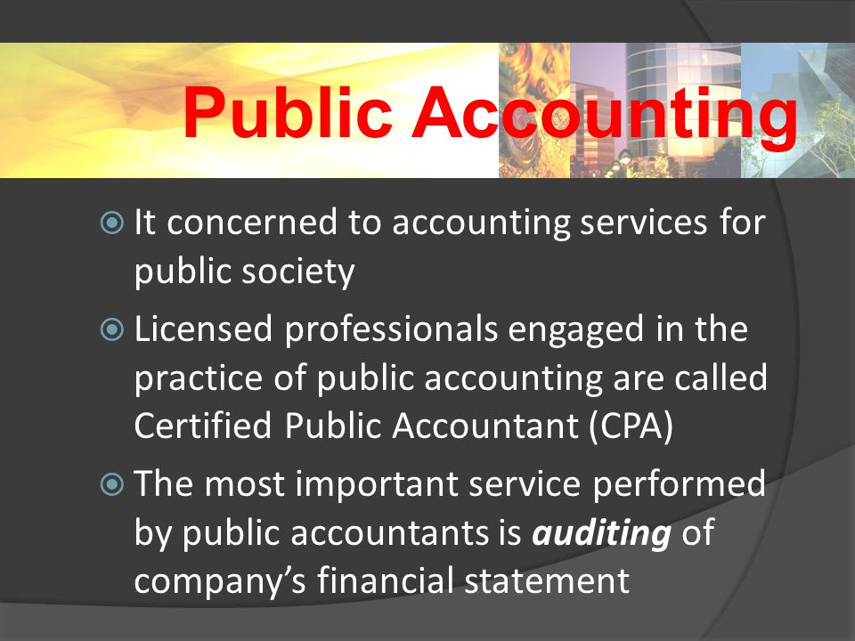 Public Accounting  It concerned to accounting services for public society  Licensed professionals engaged in the practice of public accounting are called Certified Public Accountant (CPA)  The most important service performed by public accountants is auditing of company's financial statement
