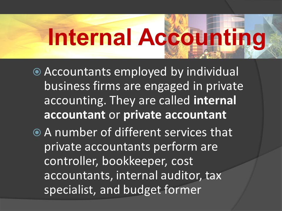 Internal Accounting  Accountants employed by individual business firms are engaged in private accounting.