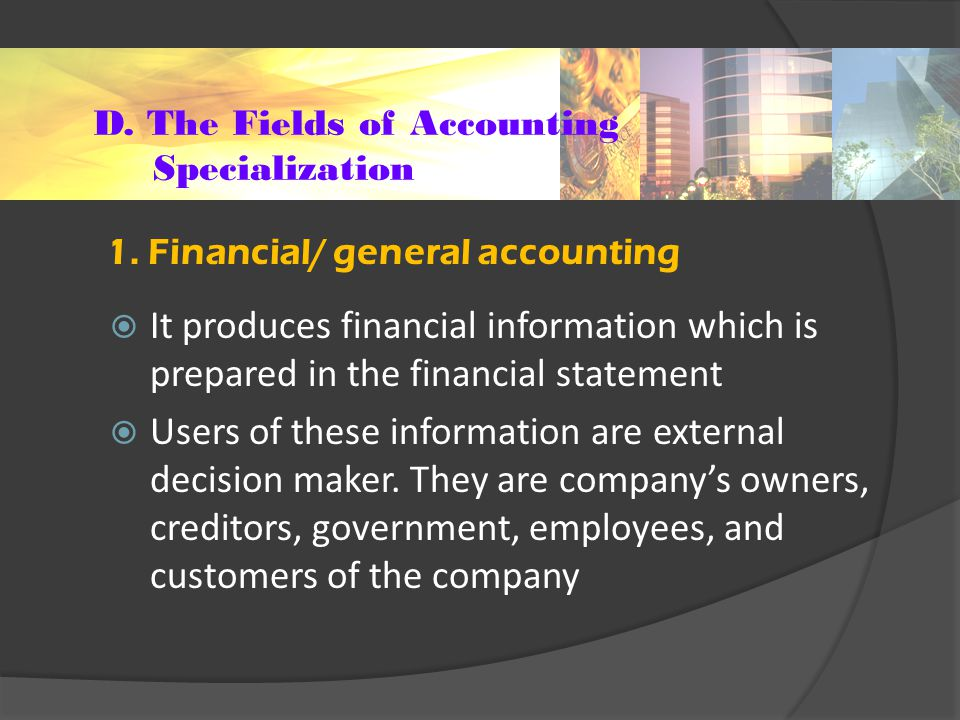 D. The Fields of Accounting Specialization  It produces financial information which is prepared in the financial statement  Users of these informati