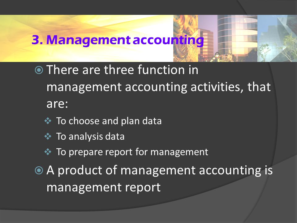 3. Management accounting  There are three function in management accounting activities, that are:  To choose and plan data  To analysis data  To p