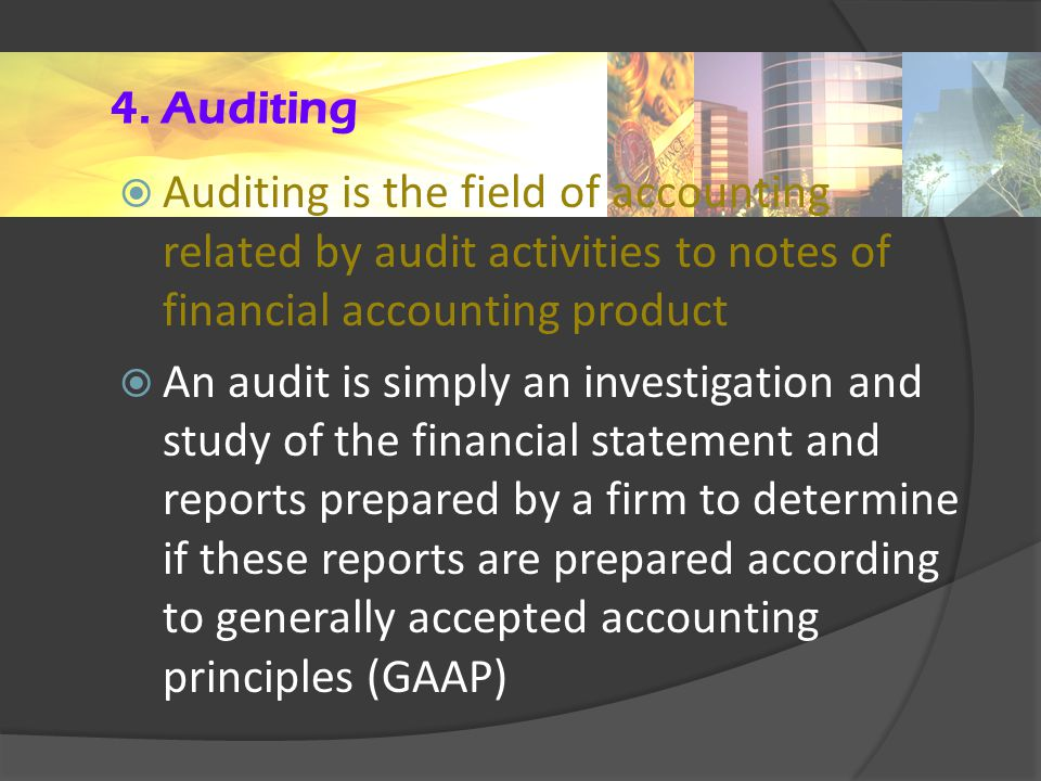 4. Auditing  Auditing is the field of accounting related by audit activities to notes of financial accounting product  An audit is simply an investi